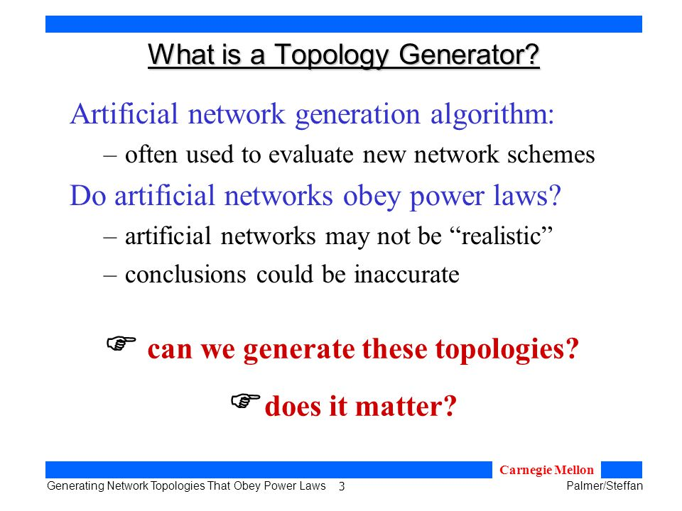 3 Generating Network Topologies That Obey Power LawsPalmer/Steffan Carnegie Mellon What is a Topology Generator.