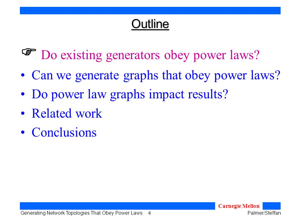 5 Generating Network Topologies That Obey Power LawsPalmer/Steffan Carnegie Mellon Existing Topology Generators Waxman: –place nodes randomly in 2-space –add edges with probability P(u,v)=αe -d/(βL) N-level hierarchical: –connect random graphs in an N-level hierarchy