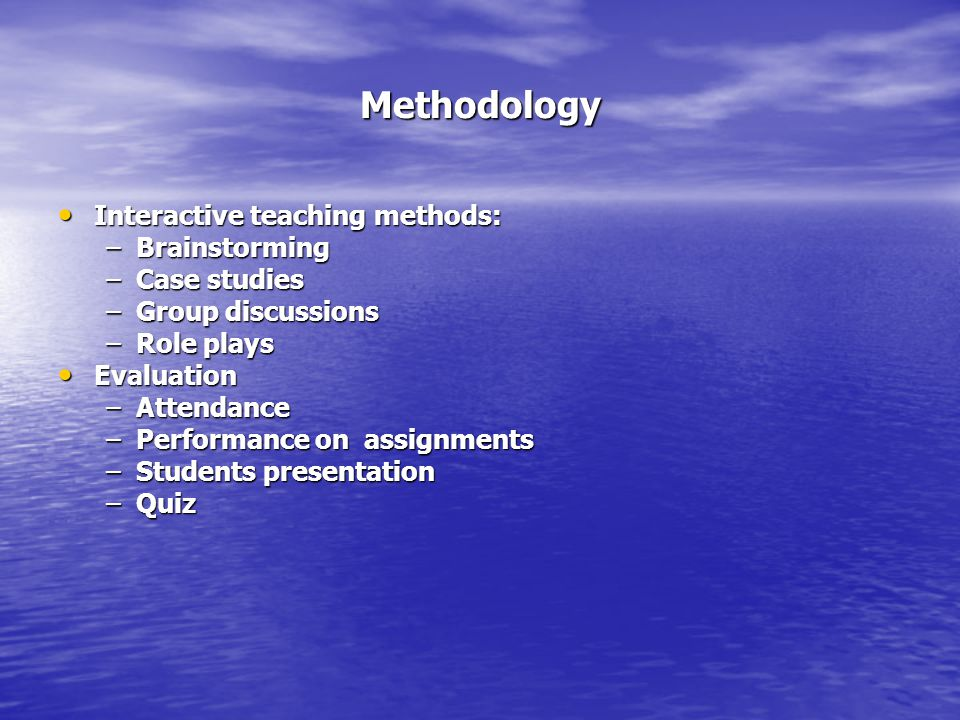 Methodology Interactive teaching methods: Interactive teaching methods: –Brainstorming –Case studies –Group discussions –Role plays Evaluation Evaluat