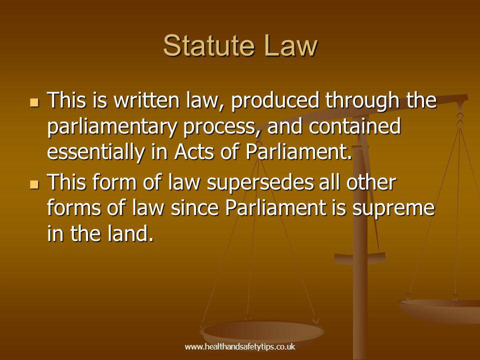 www.healthandsafetytips.co.uk Statute Law This is written law, produced through the parliamentary process, and contained essentially in Acts of Parliament.