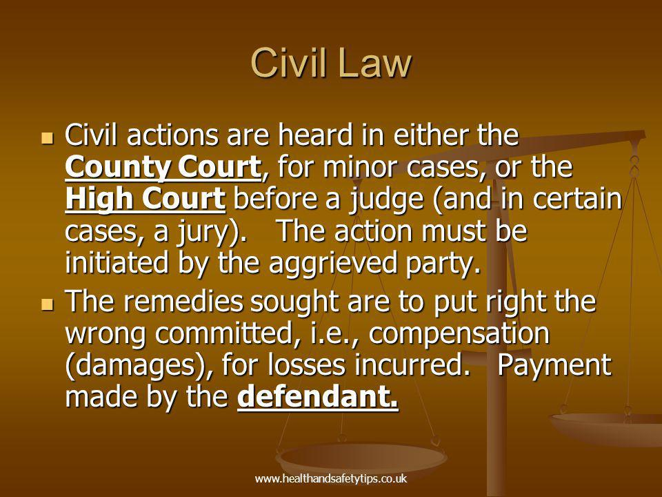 www.healthandsafetytips.co.uk Civil Law Civil actions are heard in either the County Court, for minor cases, or the High Court before a judge (and in certain cases, a jury).