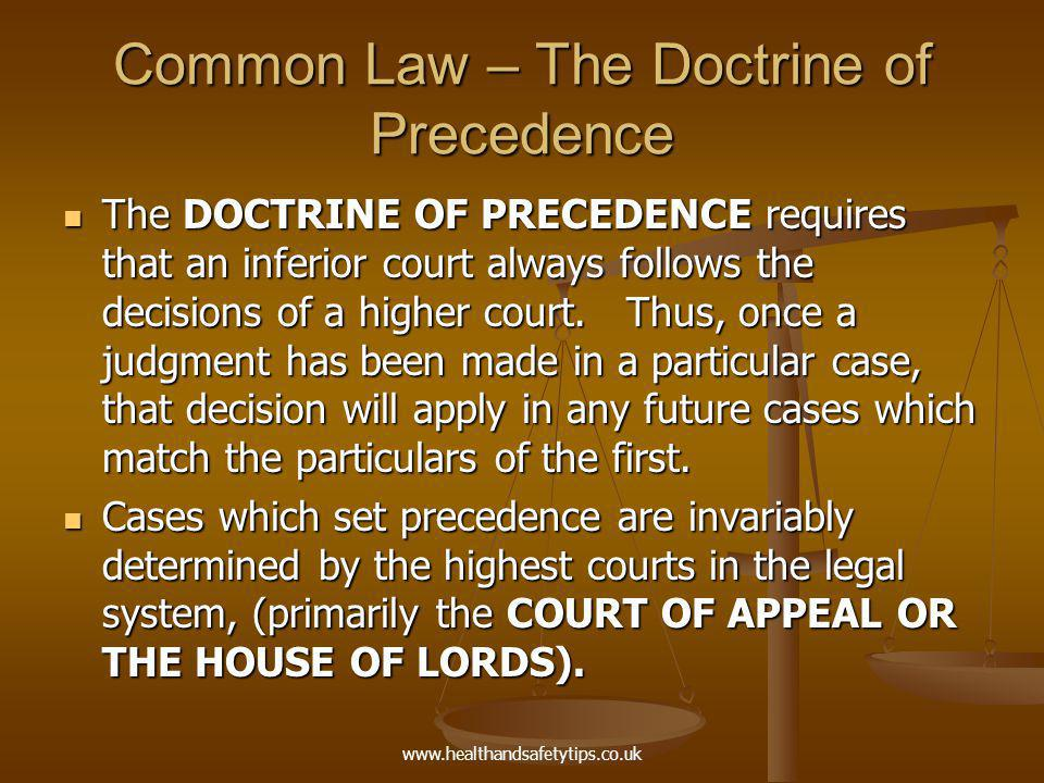 www.healthandsafetytips.co.uk Common Law – The Doctrine of Precedence The effect of this doctrine is to ensure consistent application of the law throughout all the courts in the land.