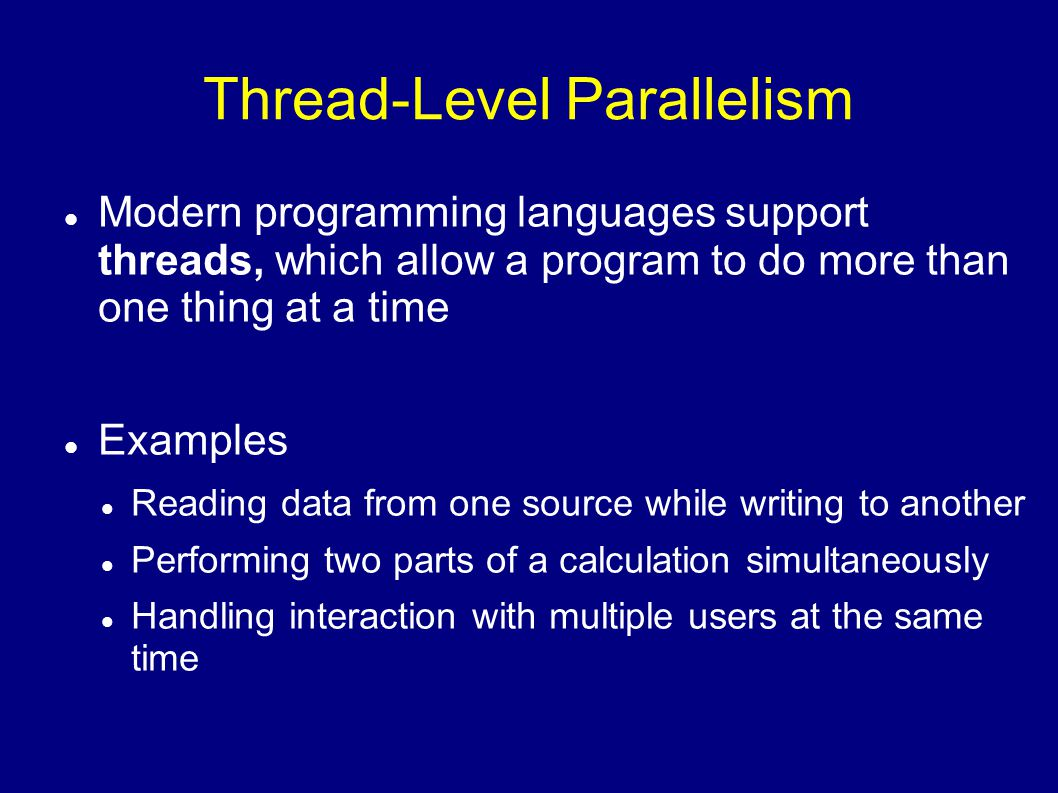 Thread-Level Parallelism Modern programming languages support threads, which allow a program to do more than one thing at a time Examples Reading data