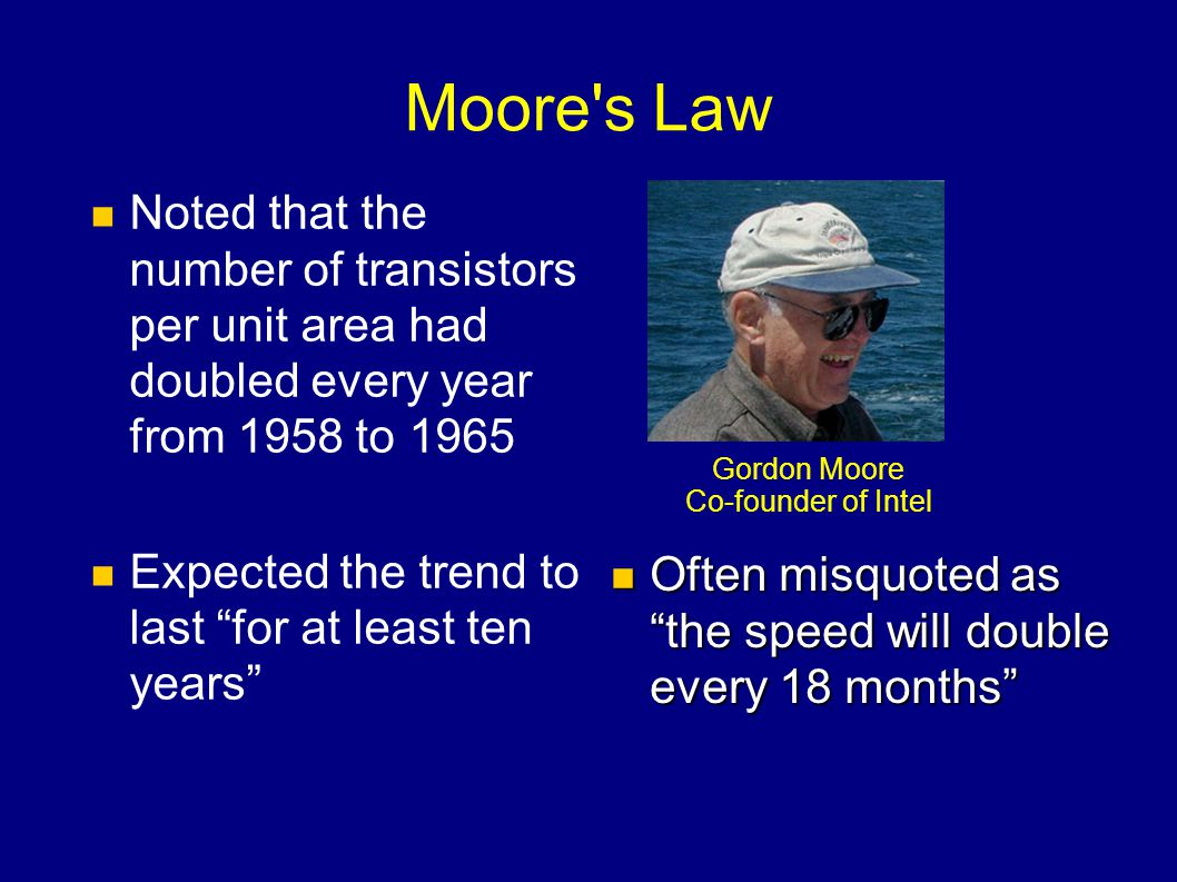 Moore's Law Noted that the number of transistors per unit area had doubled every year from 1958 to 1965 Expected the trend to last for at least ten ye
