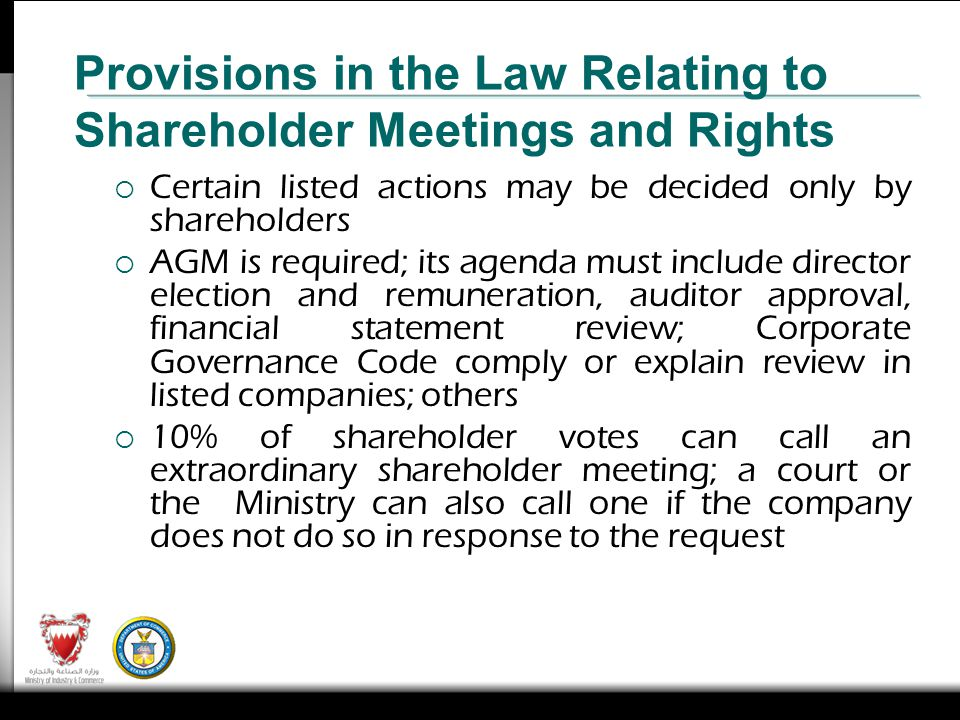 Certain listed actions may be decided only by shareholders AGM is required; its agenda must include director election and remuneration, auditor approval, financial statement review; Corporate Governance Code comply or explain review in listed companies; others 10% of shareholder votes can call an extraordinary shareholder meeting; a court or the Ministry can also call one if the company does not do so in response to the request Provisions in the Law Relating to Shareholder Meetings and Rights