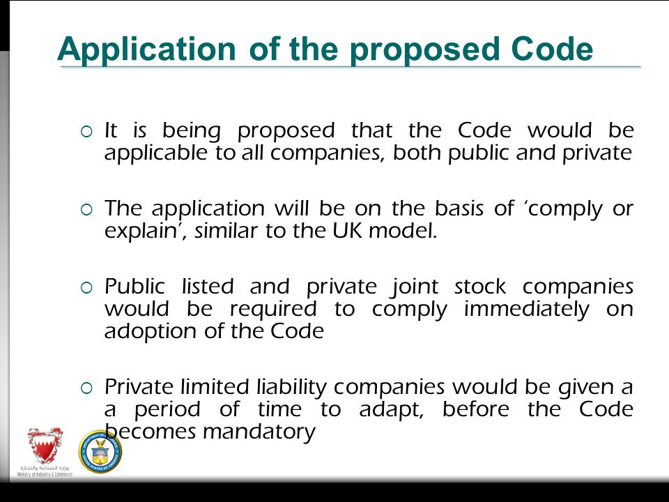 It is being proposed that the Code would be applicable to all companies, both public and private The application will be on the basis of comply or explain, similar to the UK model.