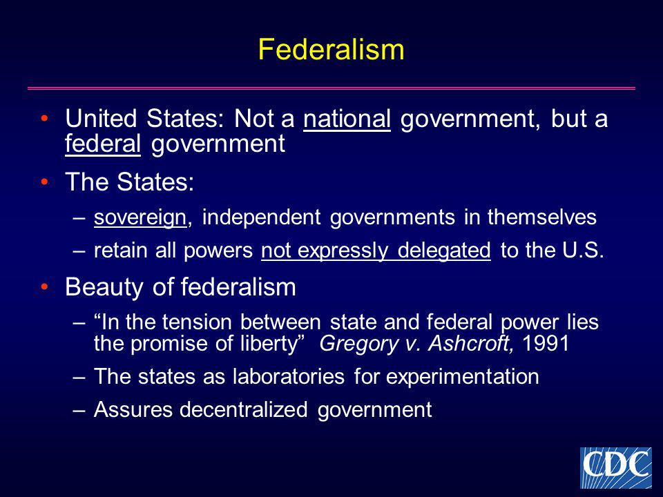 Federalism United States: Not a national government, but a federal government The States: –sovereign, independent governments in themselves –retain all powers not expressly delegated to the U.S.