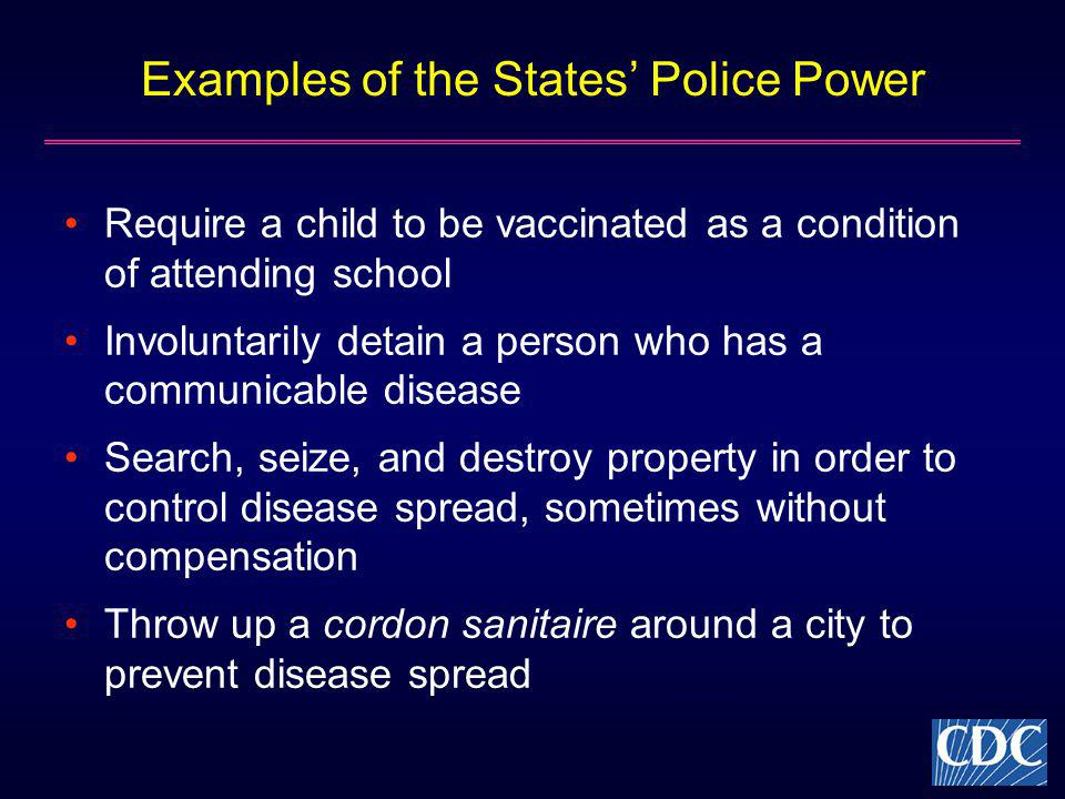 Examples of the States Police Power Require a child to be vaccinated as a condition of attending school Involuntarily detain a person who has a commun
