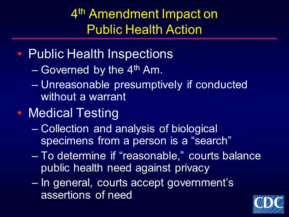 4 th Amendment Impact on Public Health Action Public Health Inspections –Governed by the 4 th Am. –Unreasonable presumptively if conducted without a w