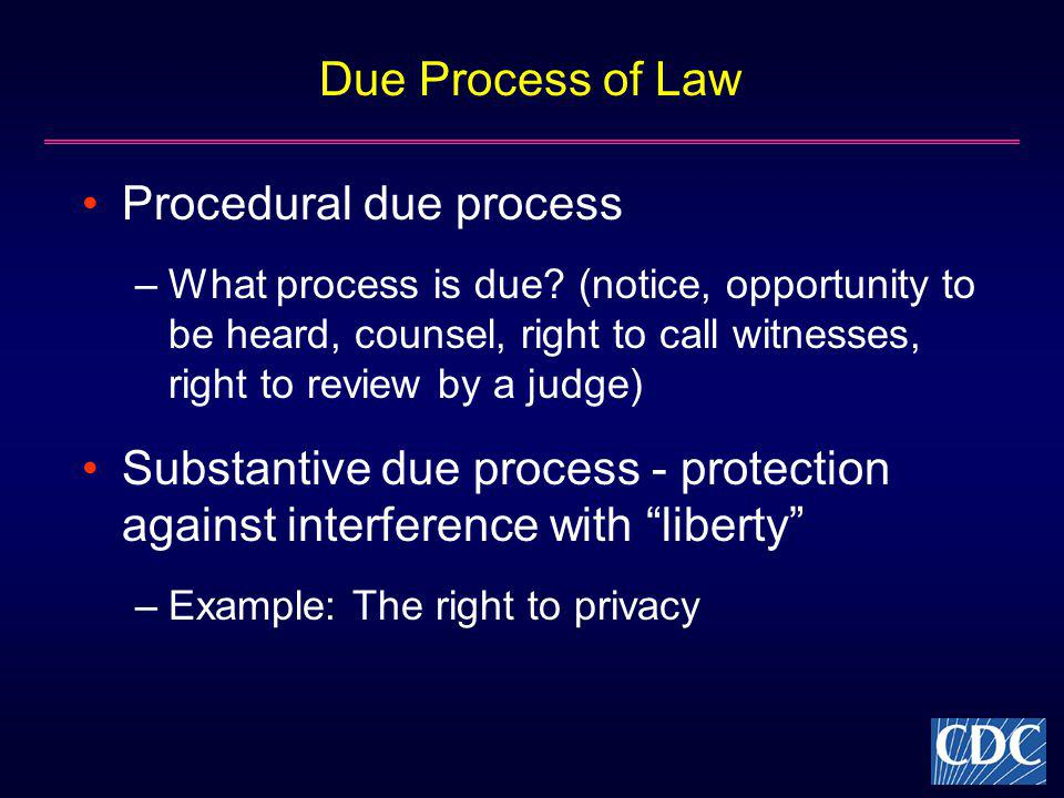 Due Process of Law Procedural due process –What process is due? (notice, opportunity to be heard, counsel, right to call witnesses, right to review by