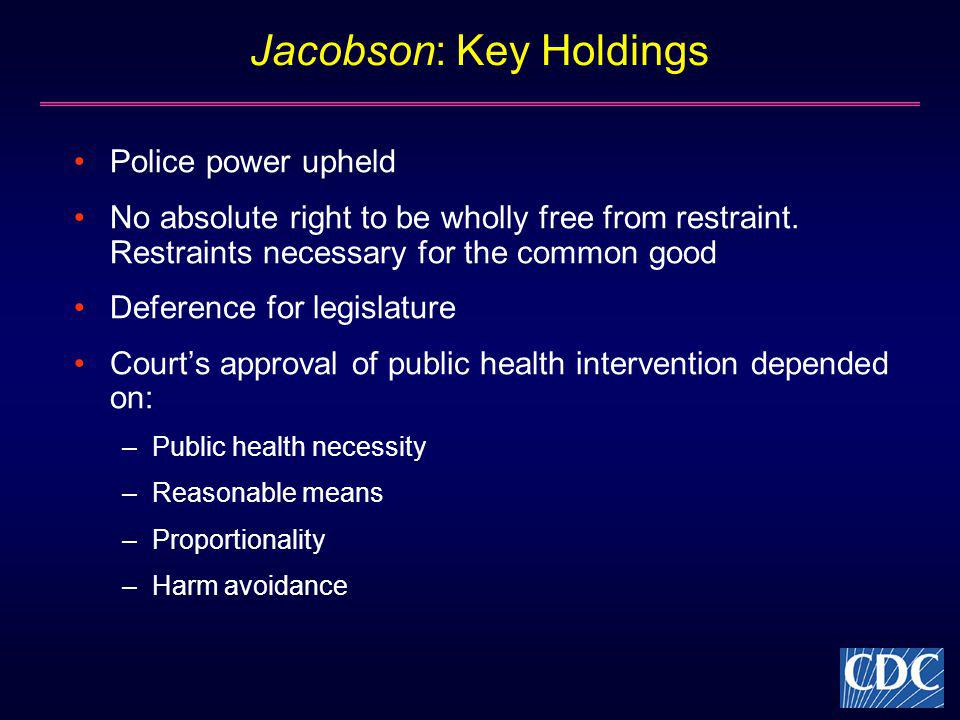 Jacobson: Key Holdings Police power upheld No absolute right to be wholly free from restraint. Restraints necessary for the common good Deference for