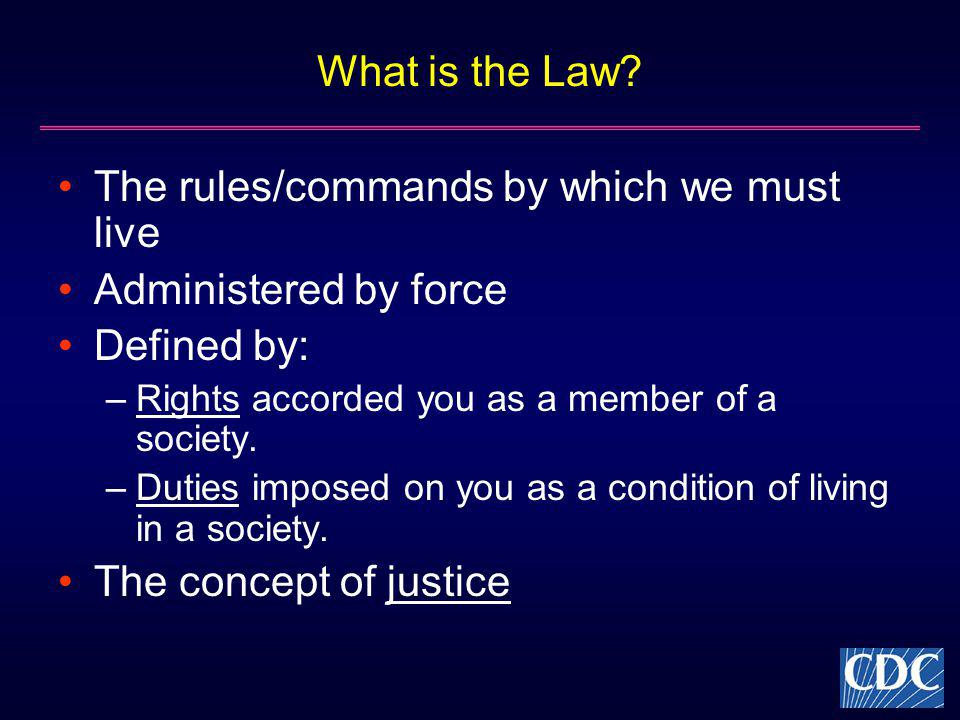 What is the Law? The rules/commands by which we must live Administered by force Defined by: –Rights accorded you as a member of a society. –Duties imp