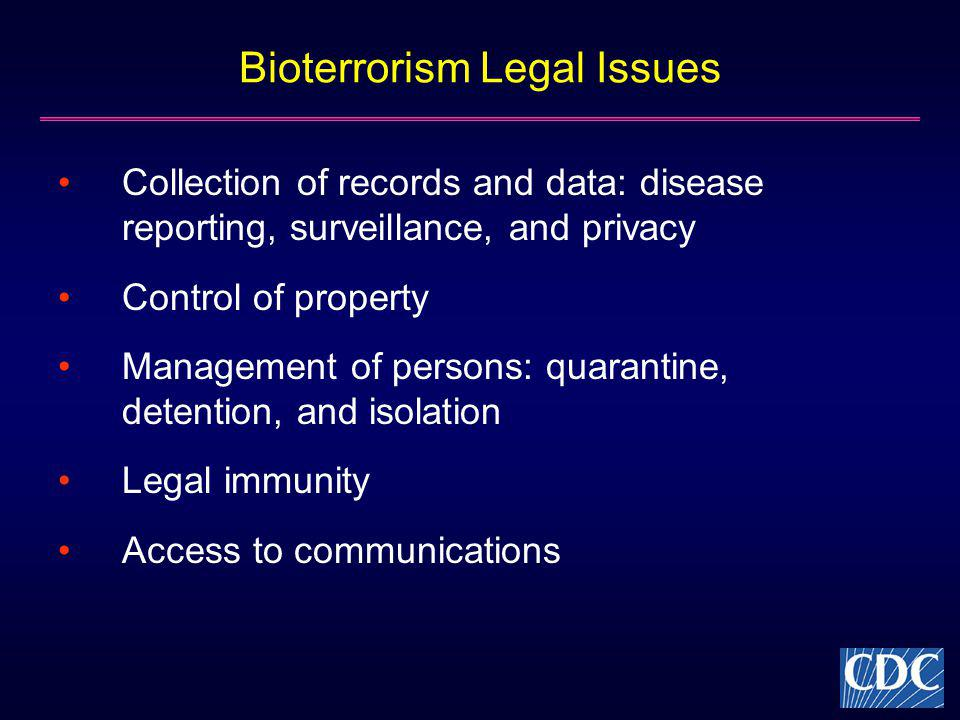 Bioterrorism Legal Issues Collection of records and data: disease reporting, surveillance, and privacy Control of property Management of persons: quar