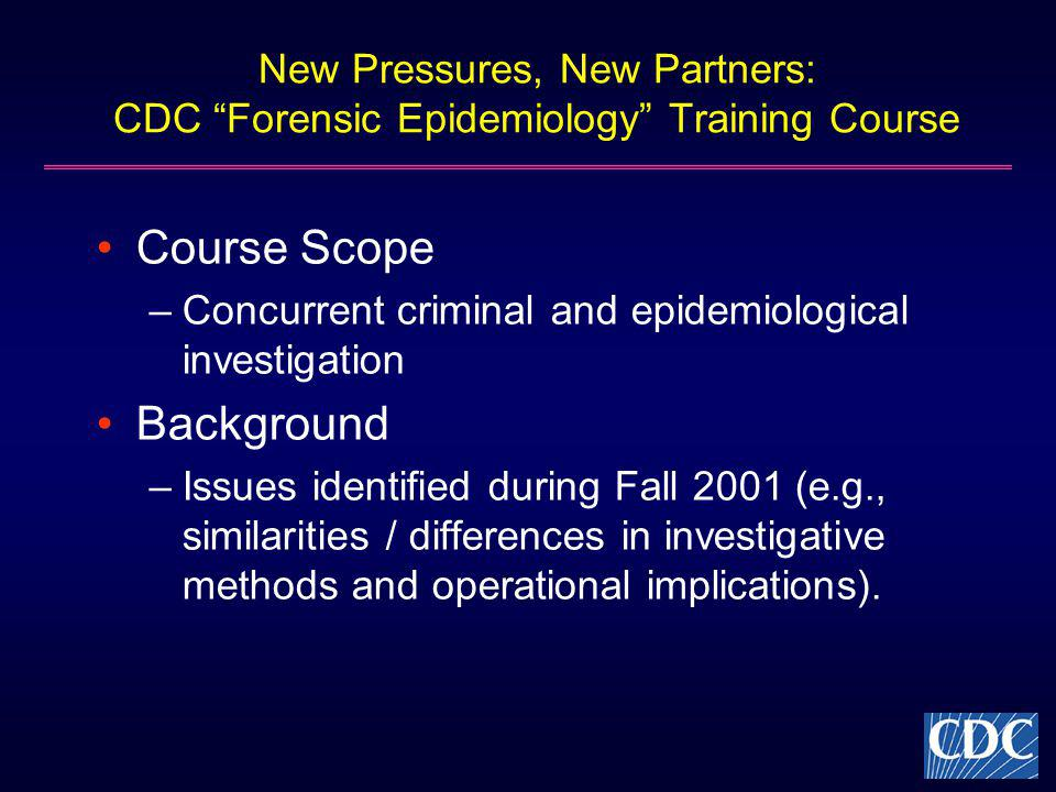 New Pressures, New Partners: CDC Forensic Epidemiology Training Course Course Scope –Concurrent criminal and epidemiological investigation Background –Issues identified during Fall 2001 (e.g., similarities / differences in investigative methods and operational implications).