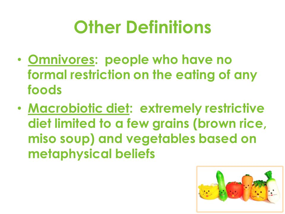 Other Definitions Omnivores: people who have no formal restriction on the eating of any foods Macrobiotic diet: extremely restrictive diet limited to a few grains (brown rice, miso soup) and vegetables based on metaphysical beliefs
