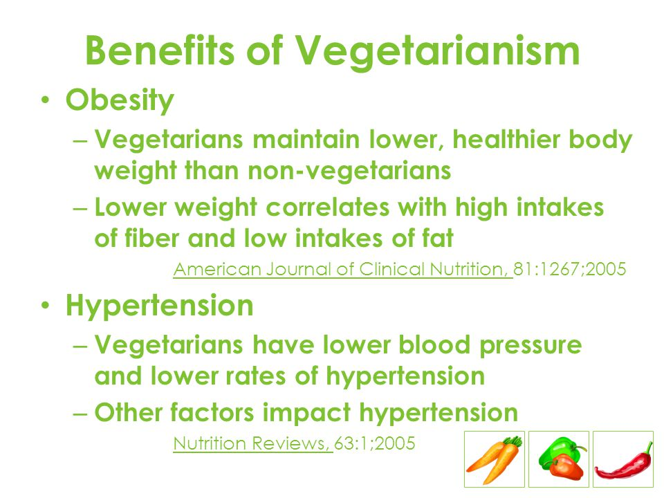 Benefits of Vegetarianism Obesity – Vegetarians maintain lower, healthier body weight than non-vegetarians – Lower weight correlates with high intakes of fiber and low intakes of fat American Journal of Clinical Nutrition, 81:1267;2005 Hypertension – Vegetarians have lower blood pressure and lower rates of hypertension – Other factors impact hypertension Nutrition Reviews, 63:1;2005