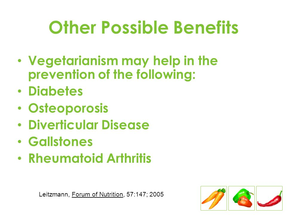 Other Possible Benefits Vegetarianism may help in the prevention of the following: Diabetes Osteoporosis Diverticular Disease Gallstones Rheumatoid Ar