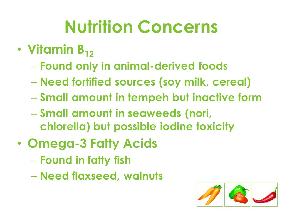 Nutrition Concerns Vitamin B 12 – Found only in animal-derived foods – Need fortified sources (soy milk, cereal) – Small amount in tempeh but inactive