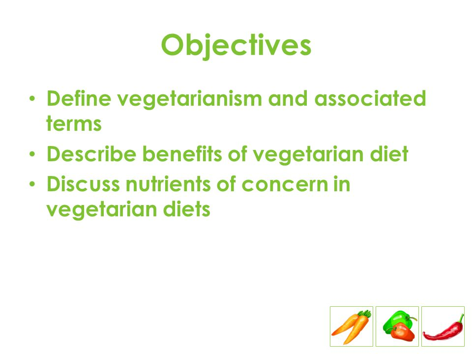Objectives Define vegetarianism and associated terms Describe benefits of vegetarian diet Discuss nutrients of concern in vegetarian diets