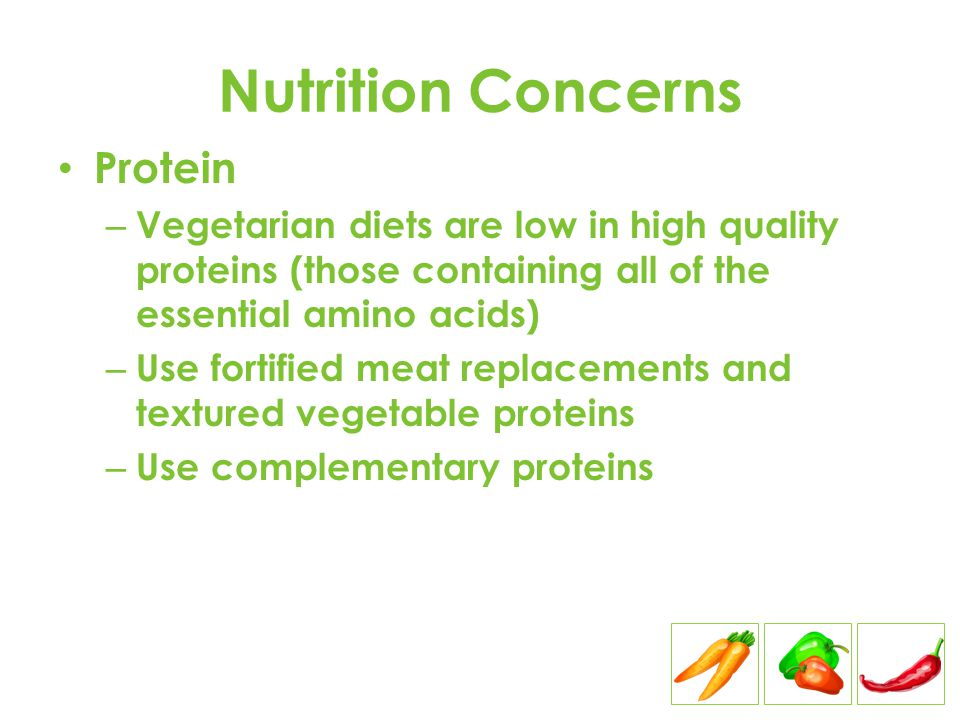 Nutrition Concerns Protein – Vegetarian diets are low in high quality proteins (those containing all of the essential amino acids) – Use fortified mea