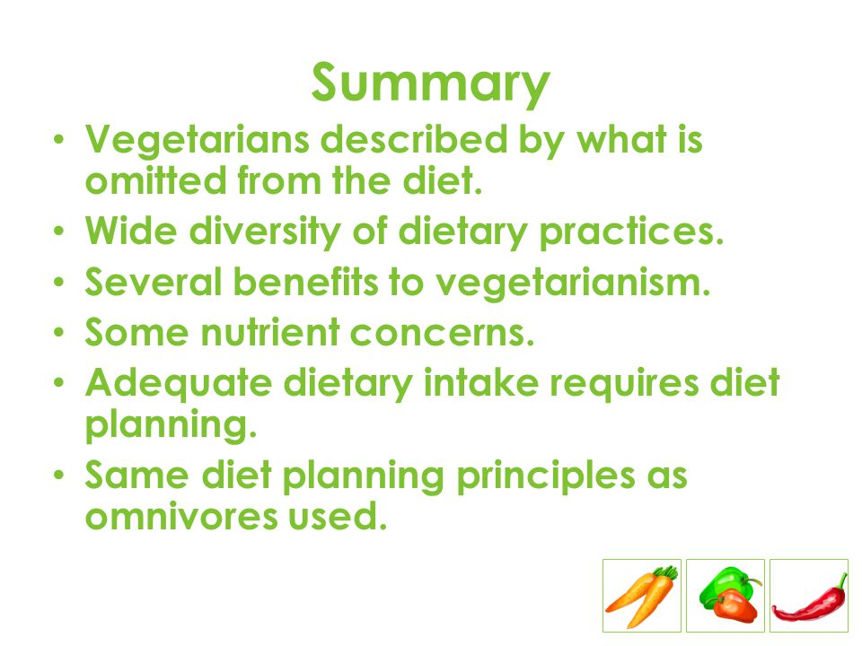 Summary Vegetarians described by what is omitted from the diet. Wide diversity of dietary practices. Several benefits to vegetarianism. Some nutrient