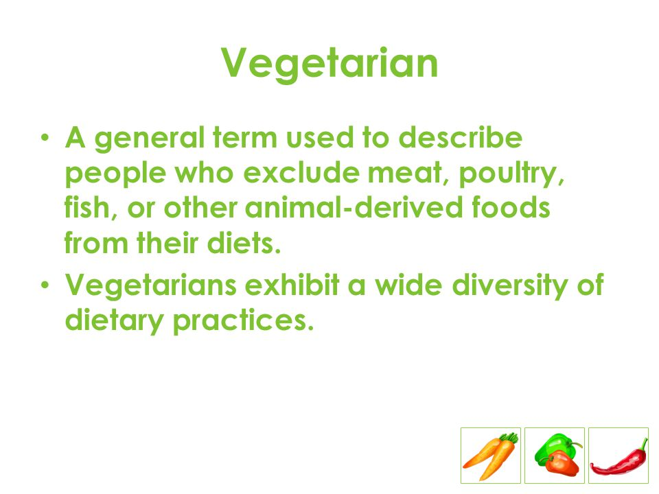 Vegetarian A general term used to describe people who exclude meat, poultry, fish, or other animal-derived foods from their diets.