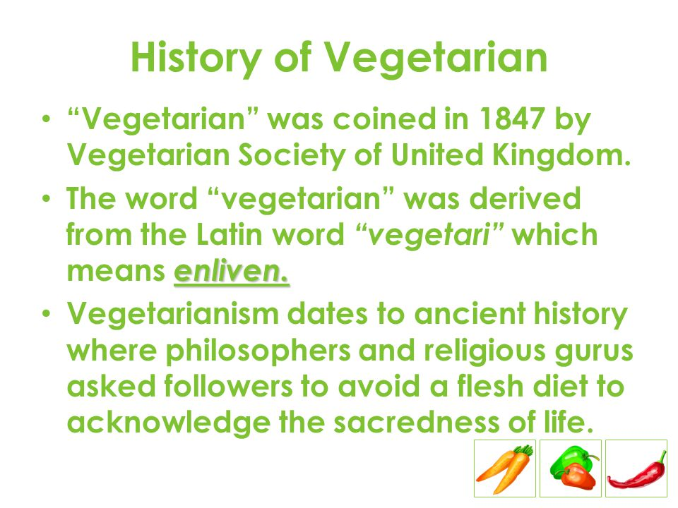 History of Vegetarian Vegetarian was coined in 1847 by Vegetarian Society of United Kingdom.