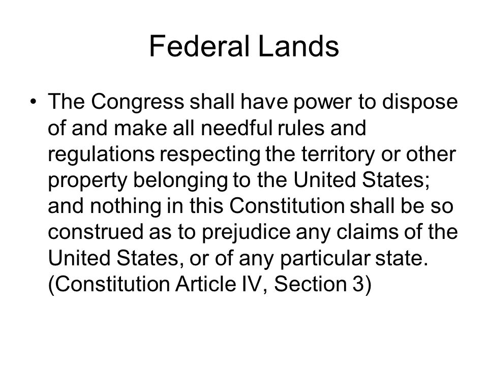 Federal Lands The Congress shall have power to dispose of and make all needful rules and regulations respecting the territory or other property belonging to the United States; and nothing in this Constitution shall be so construed as to prejudice any claims of the United States, or of any particular state.
