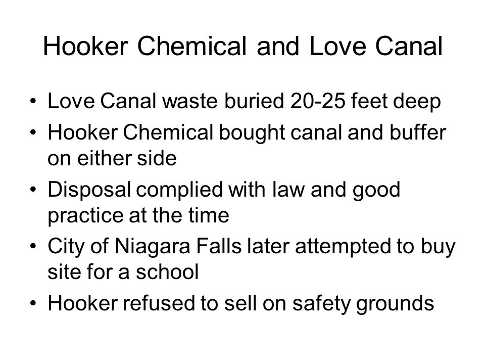 Hooker Chemical and Love Canal Love Canal waste buried 20-25 feet deep Hooker Chemical bought canal and buffer on either side Disposal complied with law and good practice at the time City of Niagara Falls later attempted to buy site for a school Hooker refused to sell on safety grounds