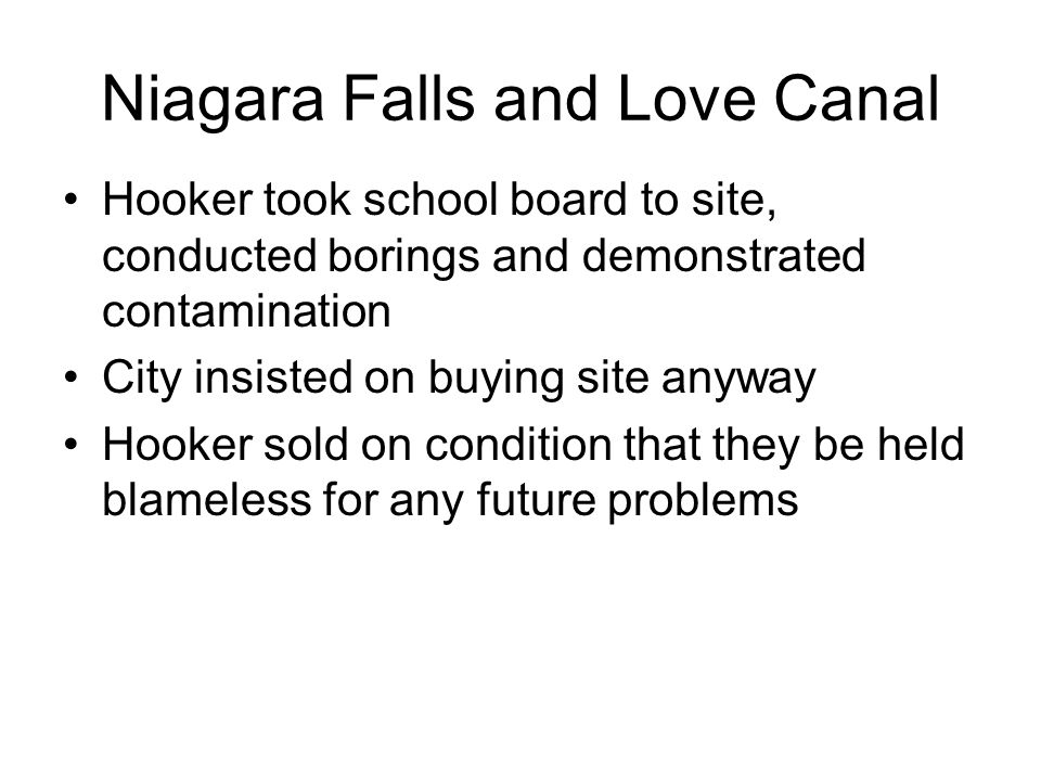 Niagara Falls and Love Canal Hooker took school board to site, conducted borings and demonstrated contamination City insisted on buying site anyway Hooker sold on condition that they be held blameless for any future problems