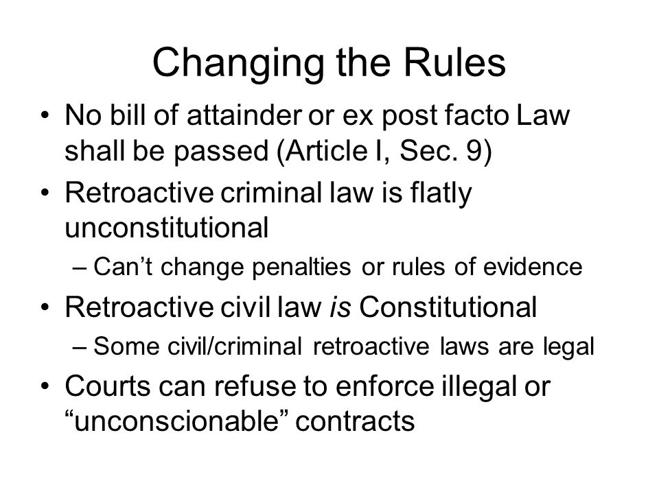Changing the Rules No bill of attainder or ex post facto Law shall be passed (Article I, Sec.