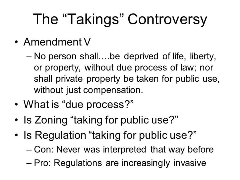 The Takings Controversy Amendment V –No person shall….be deprived of life, liberty, or property, without due process of law; nor shall private property be taken for public use, without just compensation.