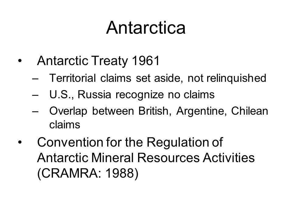 Antarctica Antarctic Treaty 1961 –Territorial claims set aside, not relinquished –U.S., Russia recognize no claims –Overlap between British, Argentine, Chilean claims Convention for the Regulation of Antarctic Mineral Resources Activities (CRAMRA: 1988)