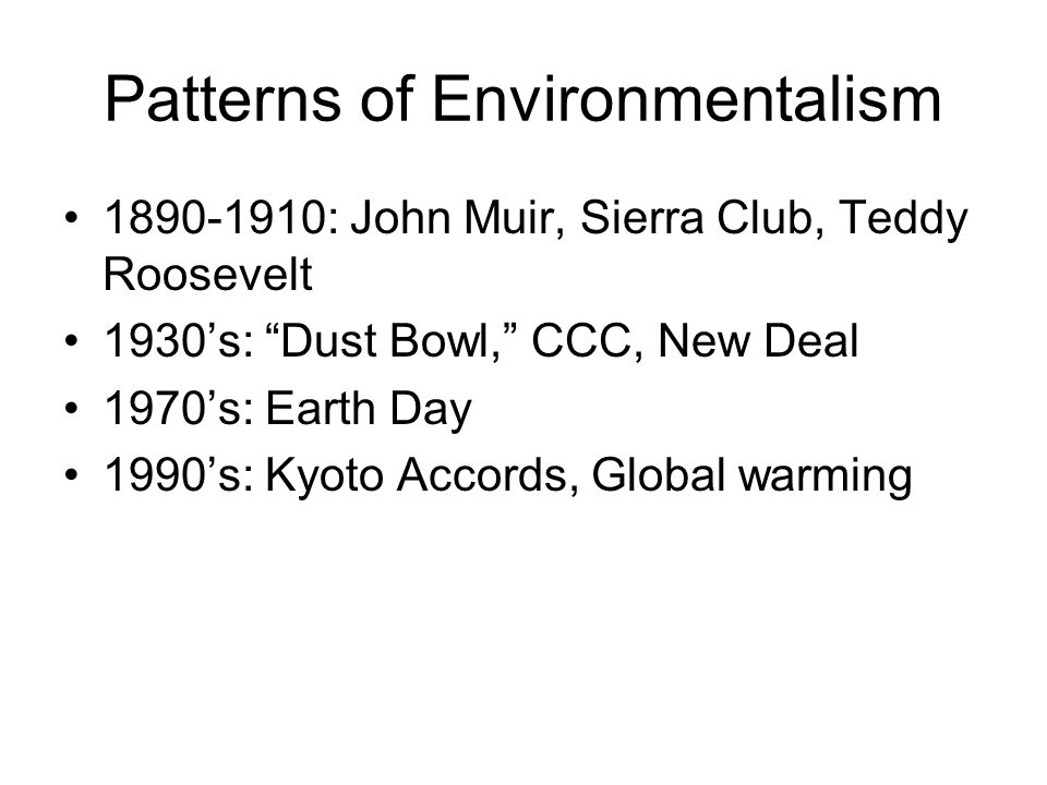 Patterns of Environmentalism 1890-1910: John Muir, Sierra Club, Teddy Roosevelt 1930s: Dust Bowl, CCC, New Deal 1970s: Earth Day 1990s: Kyoto Accords, Global warming