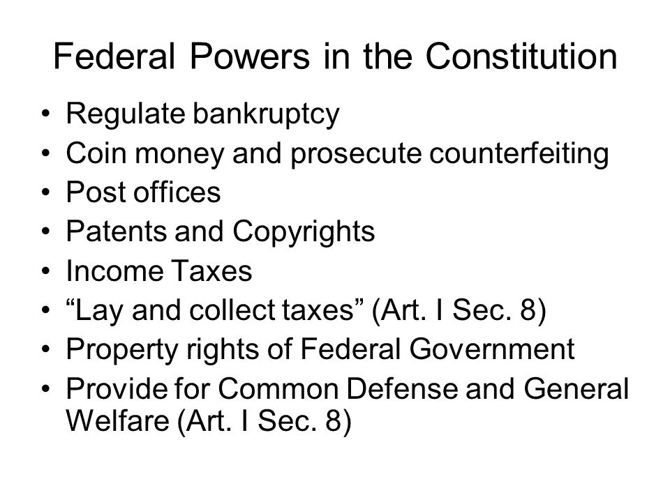 Federal Powers in the Constitution Regulate bankruptcy Coin money and prosecute counterfeiting Post offices Patents and Copyrights Income Taxes Lay and collect taxes (Art.