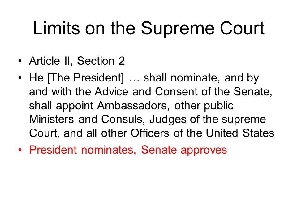 Limits on the Supreme Court Article II, Section 2 He [The President] … shall nominate, and by and with the Advice and Consent of the Senate, shall appoint Ambassadors, other public Ministers and Consuls, Judges of the supreme Court, and all other Officers of the United States President nominates, Senate approves