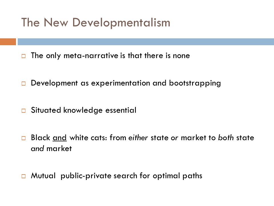 The New Developmentalism The only meta-narrative is that there is none Development as experimentation and bootstrapping Situated knowledge essential B