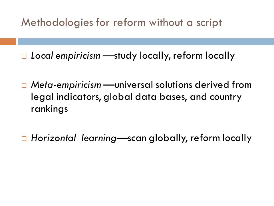 Methodologies for reform without a script Local empiricism study locally, reform locally Meta-empiricism universal solutions derived from legal indica