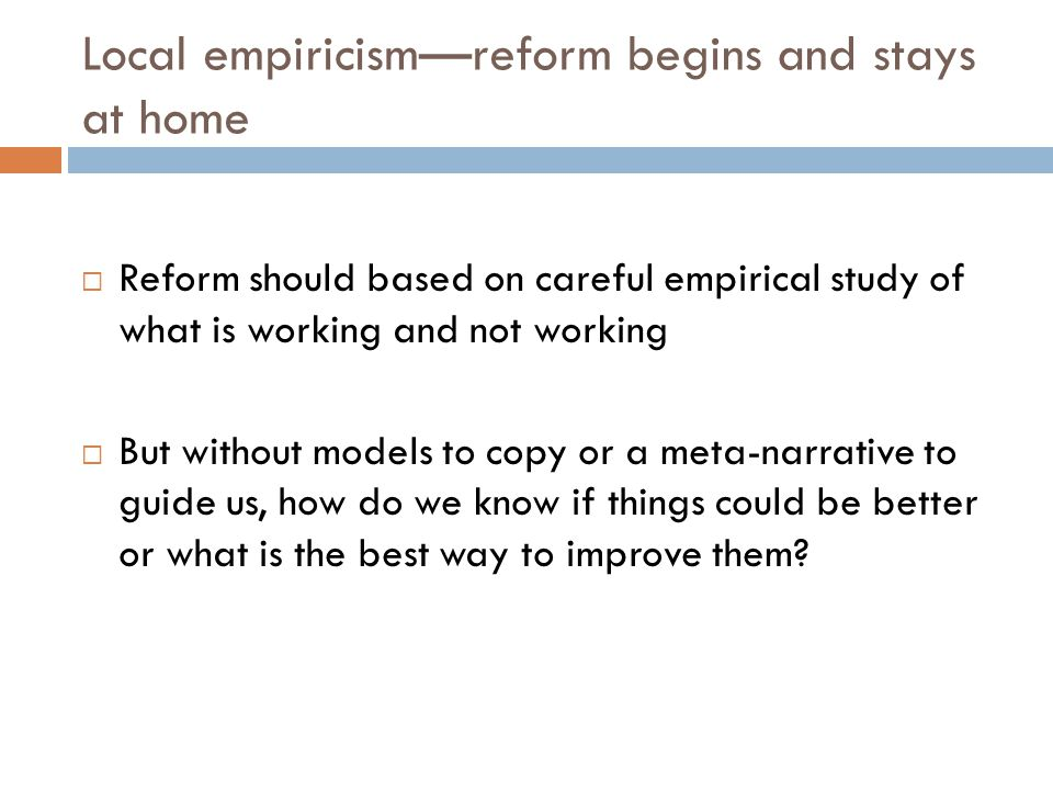 Local empiricismreform begins and stays at home Reform should based on careful empirical study of what is working and not working But without models t