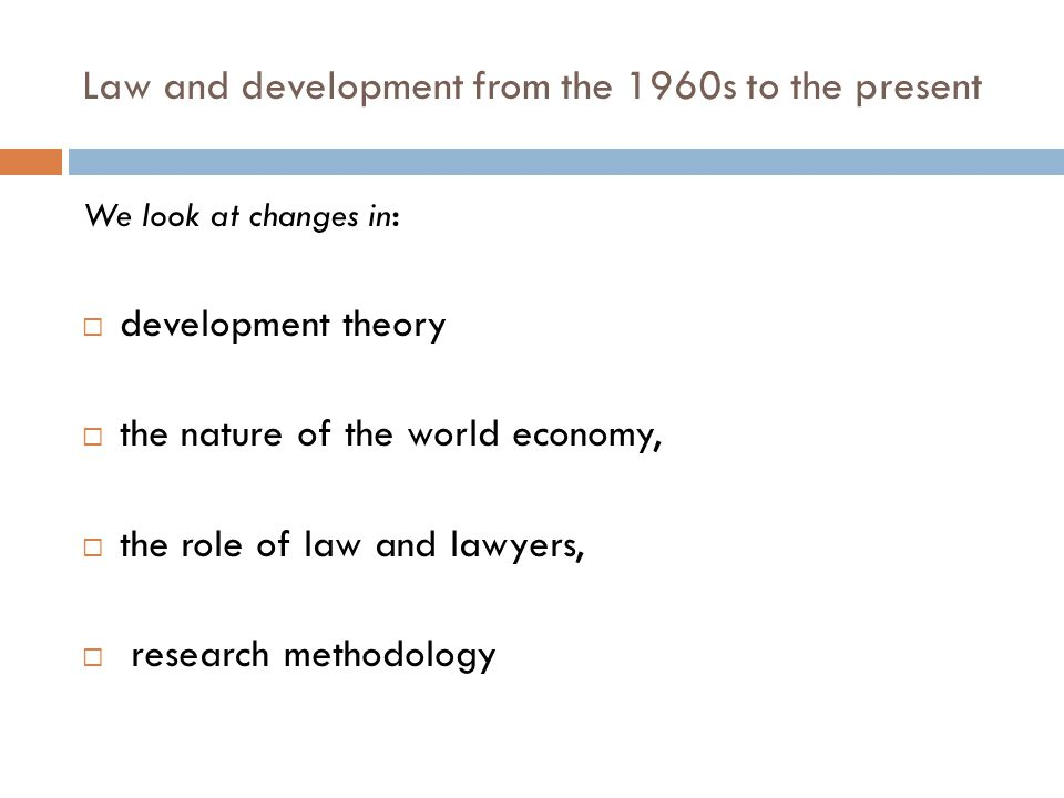 Law and development from the 1960s to the present We look at changes in : development theory the nature of the world economy, the role of law and lawy