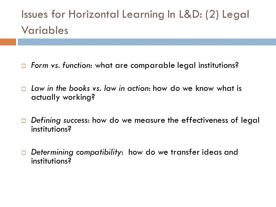 Issues for Horizontal Learning In L&D: (2) Legal Variables Form vs. function: what are comparable legal institutions? Law in the books vs. law in acti