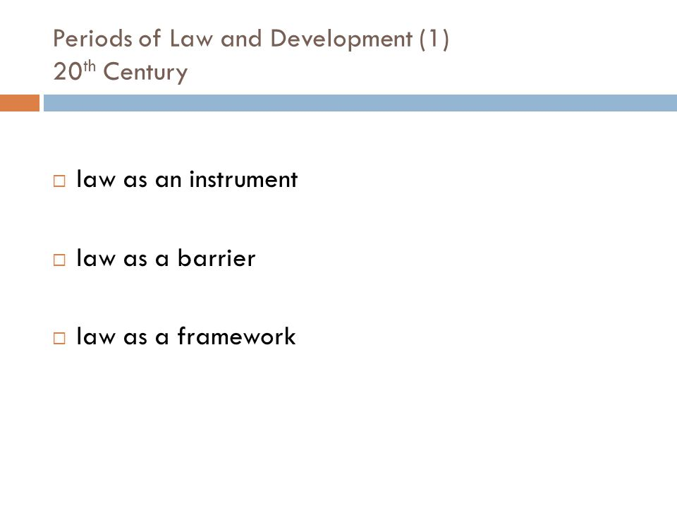 Periods of Law and Development (1) 20 th Century law as an instrument law as a barrier law as a framework