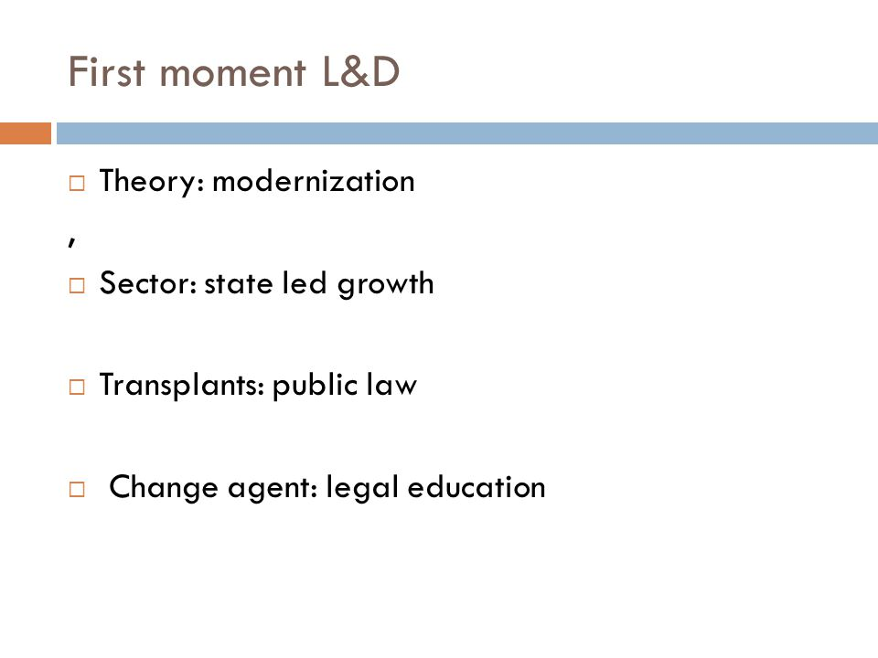 First moment L&D Theory: modernization, Sector: state led growth Transplants: public law Change agent: legal education