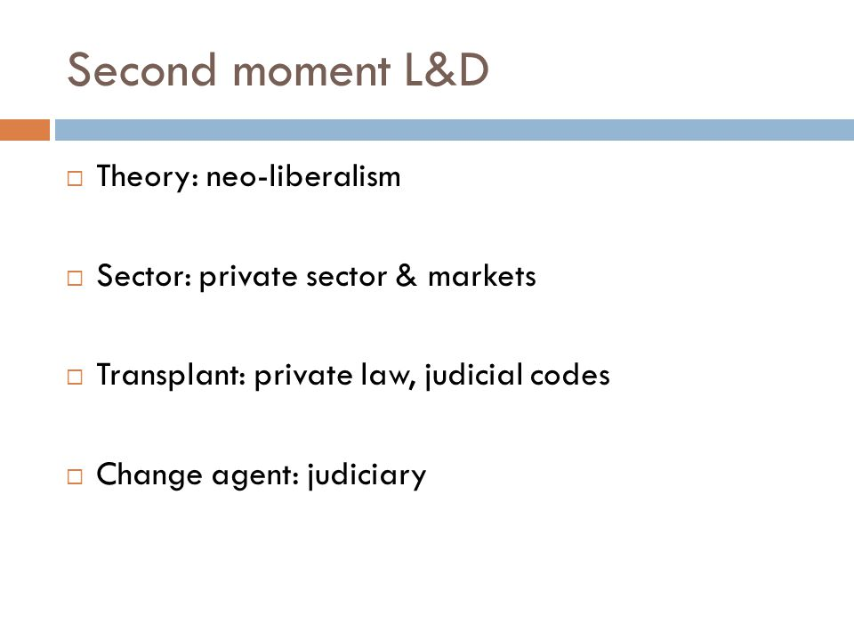 Commonalities in 20 th Century L&D Approaches A meta-narrative –modernization and market fundamentalism A privileged sectoreither state or market A need for transplants from advanced countries A leading sector for legal reform A commitment to certainty and rules A single formulaone size fits all