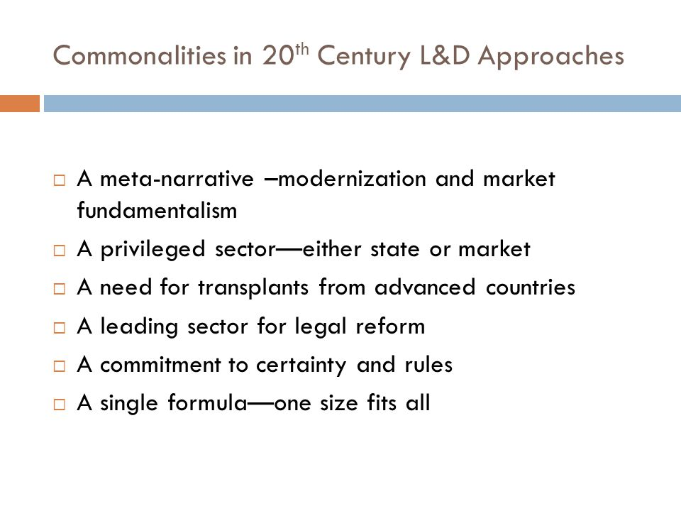 Lessons from 20 th Century L&D Meta-narratives do not provide a script for development One size does not fit all Legal systems are deeply embedded in society and culture and legal transplants rarely take There is no privileged sector for legal reform