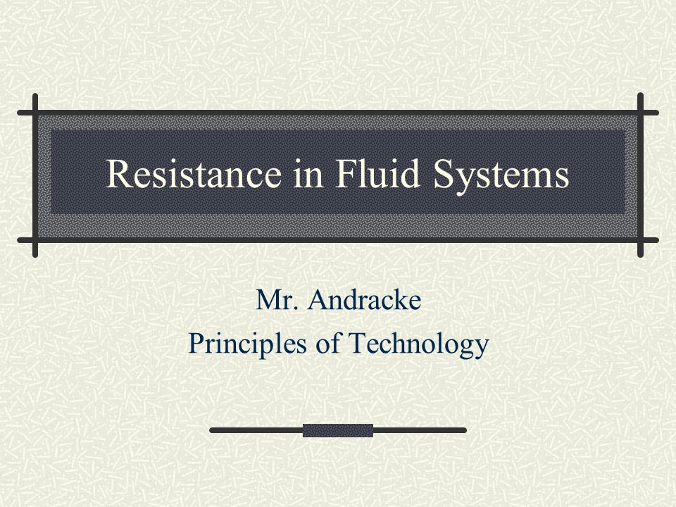 Resistance in Fluid Systems Mr. Andracke Principles of Technology