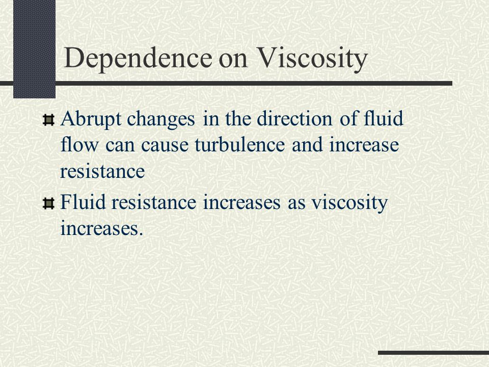 Dependence on Viscosity Abrupt changes in the direction of fluid flow can cause turbulence and increase resistance Fluid resistance increases as visco