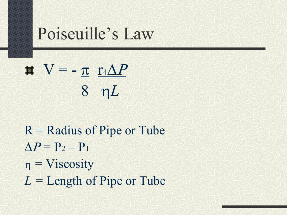 Poiseuilles Law V = - r 4 8 L R = Radius of Pipe or Tube = P 2 – P 1 = Viscosity L = Length of Pipe or Tube