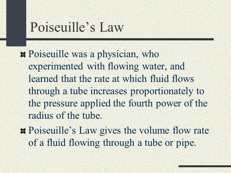 Poiseuilles Law Poiseuille was a physician, who experimented with flowing water, and learned that the rate at which fluid flows through a tube increas