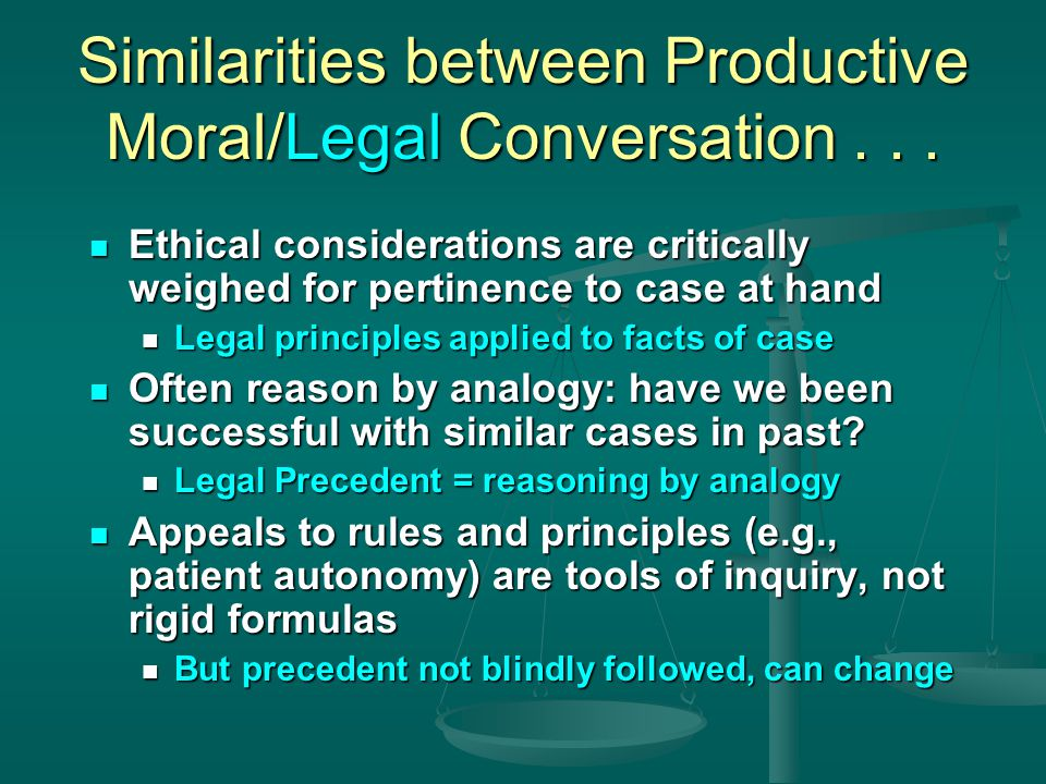 Similarities between Productive Moral/Legal Conversation Basic moral value, respect for others modeled in process as well as in outcome Basic moral value, respect for others modeled in process as well as in outcome Ideas others put on table are critically challenged and questioned Ideas others put on table are critically challenged and questioned Questioning is done without suggesting disrespect for the person who holds differing moral views Questioning is done without suggesting disrespect for the person who holds differing moral views The person who disagrees with you is your best resource in discovering moral truth The person who disagrees with you is your best resource in discovering moral truth = Basis of Adversarial System, to seek truth = Basis of Adversarial System, to seek truth